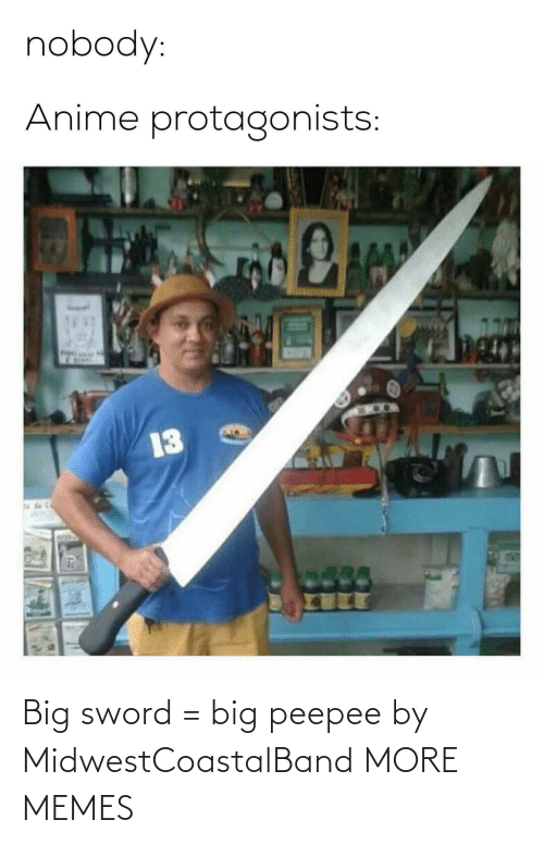 nobody: nobody:  Anime protagonists:  13 Big sword = big peepee by MidwestCoastalBand MORE MEMES