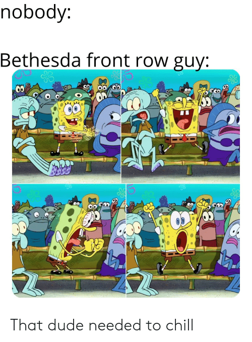 Front Row: nobody:  Bethesda front row guy: That dude needed to chill