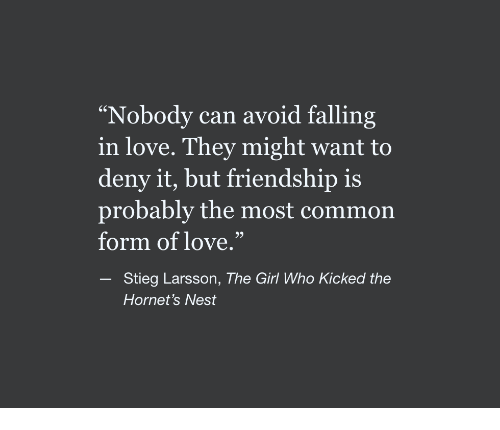"""Love, Common, and Girl: """"Nobody can avoid falling  in love. They might want to  deny it, but friendship is  probably the most common  form of love.""""  93  Stieg Larsson, The Girl Who Kicked the  Hornet's Nest"""
