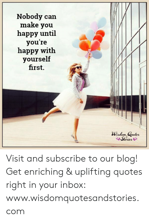 Uplifting Quotes: Nobody can  make you  happy until  you're  happy with  yourself  first.  Wisdom Quotes  Stories Visit and subscribe to our blog! Get enriching & uplifting quotes right in your inbox: www.wisdomquotesandstories.com
