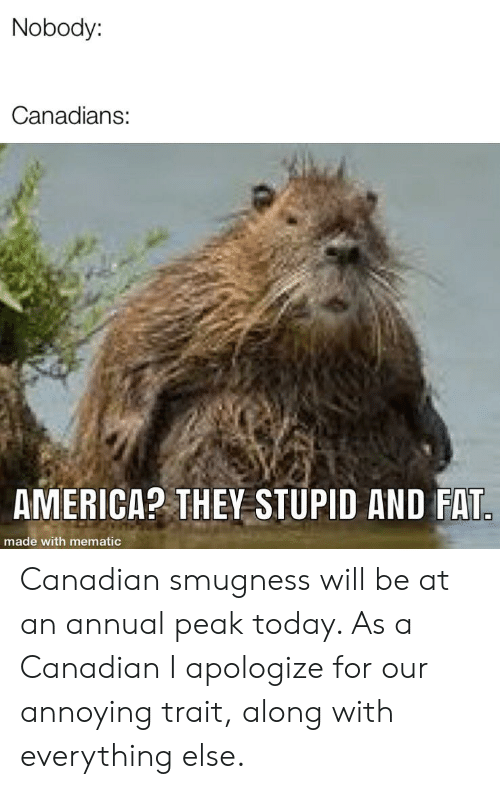 Smugness: Nobody:  Canadians:  AMERICA? THEY STUPID AND FAT.  made with mematic Canadian smugness will be at an annual peak today. As a Canadian I apologize for our annoying trait, along with everything else.