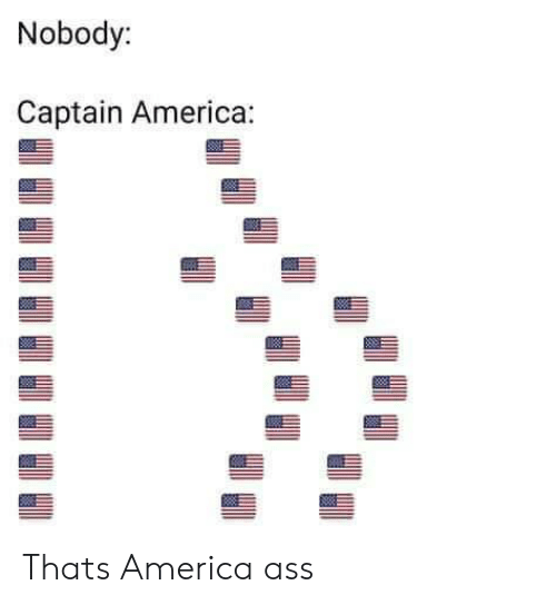 America, Ass, and Nobody: Nobody:  Captain America: Thats America ass