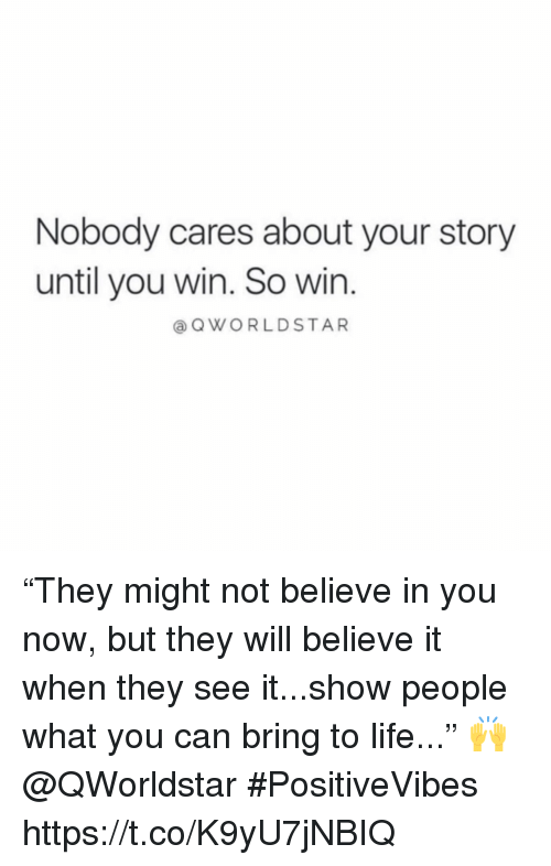 "Life, Can, and Believe: Nobody cares about your story  until you win. So win  QWORLDSTAR ""They might not believe in you now, but they will believe it when they see it...show people what you can bring to life..."" 🙌 @QWorldstar #PositiveVibes https://t.co/K9yU7jNBIQ"