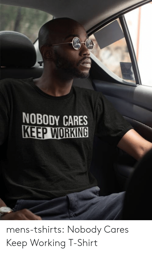 Tumblr, Blog, and Working: NOBODY CARES  KEEP WORKING mens-tshirts:    Nobody Cares Keep Working T-Shirt