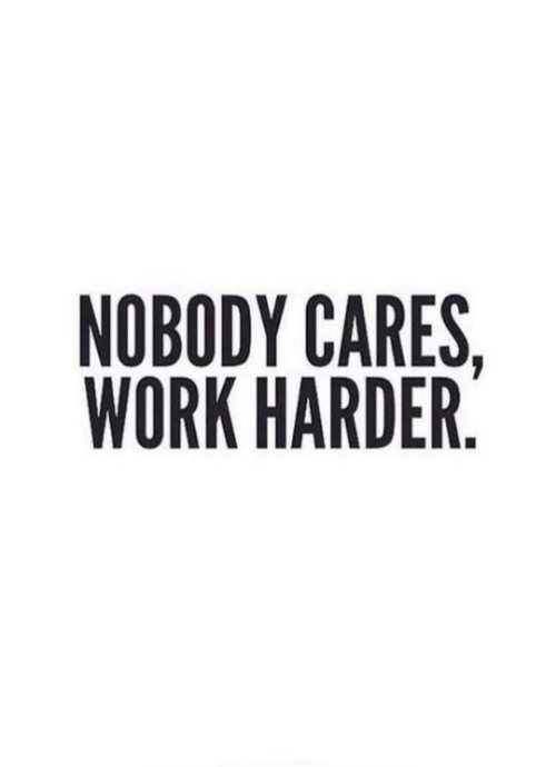 Cares: NOBODY CARES,  WORK HARDER.