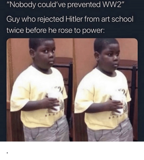 """ww2: """"Nobody could've prevented WW2""""  Guy who rejected Hitler from art school  twice before he rose to power:  uysiviemes ."""