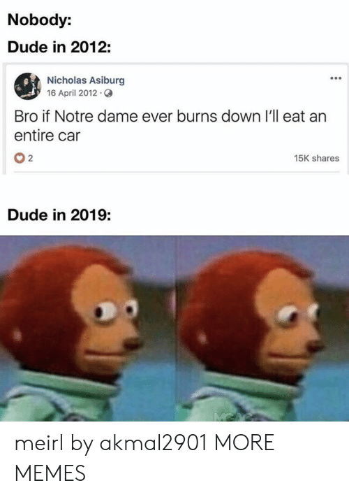 Dank, Dude, and Memes: Nobody:  Dude in 2012:  Nicholas Asiburg  16 April 2012.  Bro if Notre dame ever burns down I'll eat an  entire car  02  15K shares  Dude in 2019: meirl by akmal2901 MORE MEMES