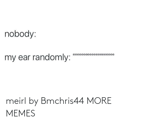 ear: nobody:  eeeeeeeeeeeeeeeeeeee  my ear randomly: meirl by Bmchris44 MORE MEMES
