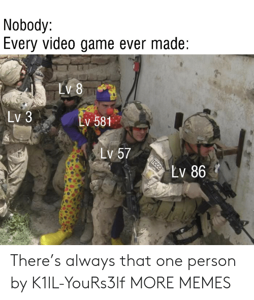 That One Person: Nobody:  Every video game ever made  LV 8  Lv 3  Lv 581  Lv 57  Lv 86  TCCC There's always that one person by K1lL-YouRs3lf MORE MEMES