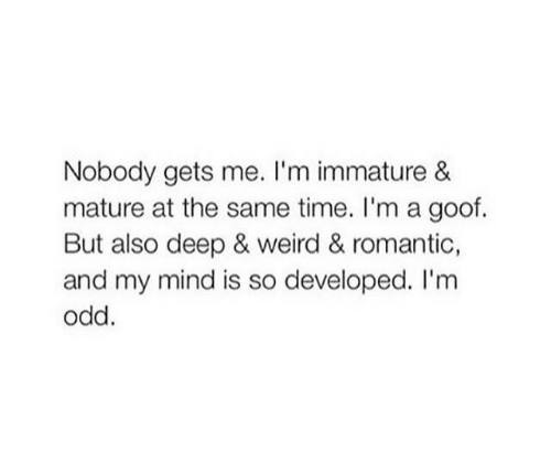 Weird, Time, and Mind: Nobody gets me. I'm immature &  mature at the same time. I'm a goof.  But also deep & weird & romantic,  and my mind is so developed. I'm  odd.