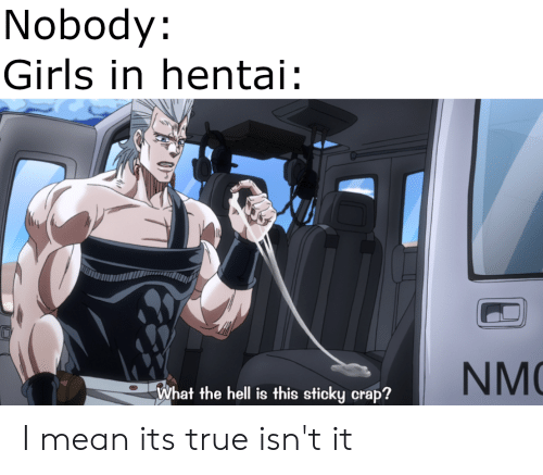 nmc: Nobody:  Girls in hentai  NMC  What the hell is this sticky crap? I mean its true isn't it