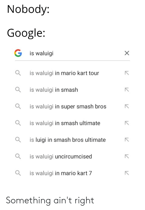 Smash Ultimate: Nobody:  Google:  G is waluigi  is waluigi in mario kart tour  is waluigi in smash  is waluigi in super smash bros  is waluigi in smash ultimate  is luigi in smash bros ultimate  is waluigi uncircumcised  is waluigi in mario kart 7 Something ain't right