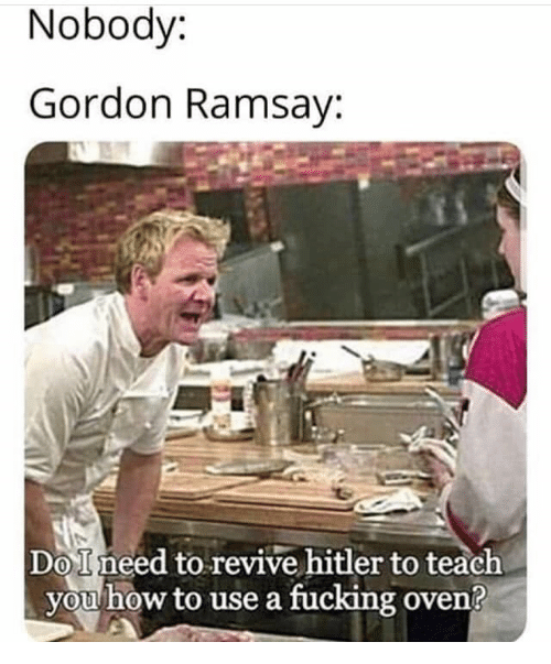 Fucking, Gordon Ramsay, and Hitler: Nobody:  Gordon Ramsay:  DoIneed to revive hitler to teach  you how to use a fucking oven?