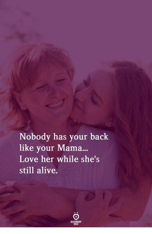 your mama: Nobody has your back  like your Mama...  Love her while she's  still alive.