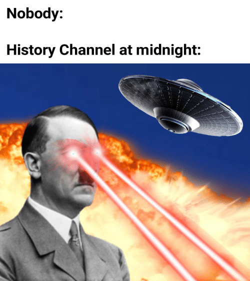 History, Midnight, and History Channel: Nobody:  History Channel at midnight: