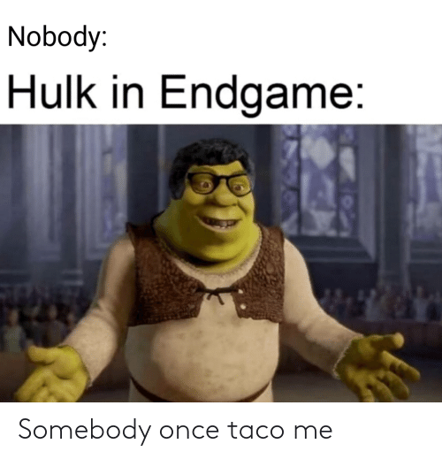 Hulk: Nobody:  Hulk in Endgame: Somebody once taco me