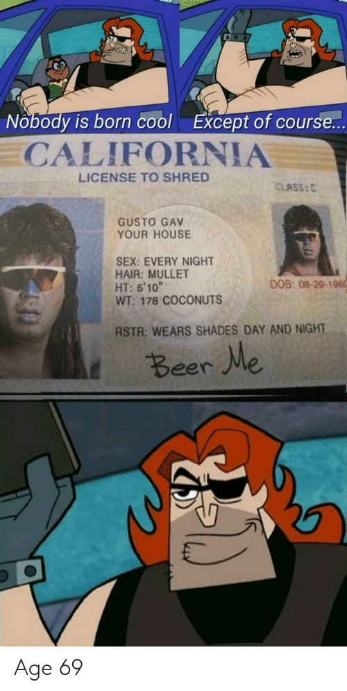 "Gav: Nobody is born cool  Except of course...  CALIFORNIA  LICENSE TO SHRED  CLASS: C  GUSTO GAV  YOUR HOUSE  SEX: EVERY NIGHT  HAIR: MULLET  HT: 5'10""  WT; 178 COCONUTS  DOB: 08-29-196  RSTR: WEARS SHADES DAY AND NIGHT  t Beer We Age 69"