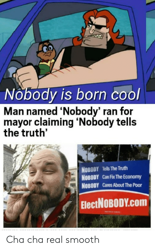 cha cha: Nobody is born cool  Man named 'Nobody' ran for  mayor claiming 'Nobody tells  the truth'  NOBODY Tells The Truth  NOBODY Can Fix The Economy  NOBODY Cares About The Poor  ElectNOBODY.com Cha cha real smooth
