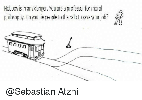 Trolley: Nobody is in any danger. You are a professor for moral  philosophy.Do you tie people to the rails to save your job?  a000 @Sebastian Atzni