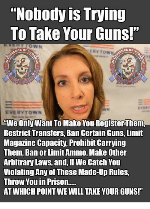 """arbitrary: """"Nobody is Trying  To Take Your Guns!""""  ERYTOWN  EVERYTOWN  """"We Only Want To Make You Register Them,  Restrict Transfers, Ban Certain Guns, Limit  Magazine Capacity, Prohibit Carrying  Them, Ban or Limit Ammo, Make Other  Arbitrary Laws, and, If We Catch You  Violating Any of These Made-Up Rules,  Throw You in Prison....  AT WHICH POINT WE WILL TAKE YOUR GUNS!"""""""