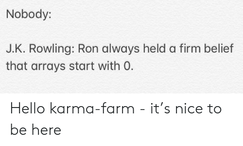 Hello, Karma, and Belief: Nobody:  J.K. Rowling: Ron always held a firm belief  that arrays start with O. Hello karma-farm - it's nice to be here
