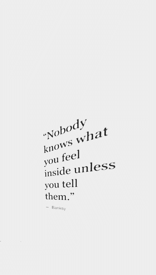 """nobody knows: """"Nobody  knows what  you feel  inside unless  you tell  them.""""  Banksy"""