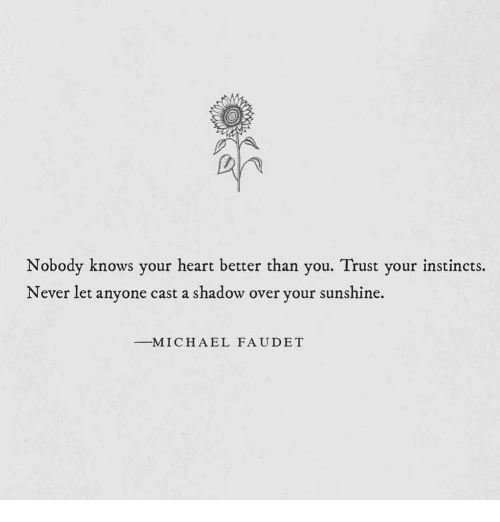 Heart, Never, and Sunshine: Nobody knows your heart better than you. Trust your instincts.  Never let anyone cast a shadow over your sunshine.  -M I C H A E L FAUDET
