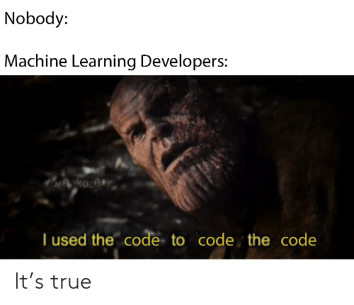 Learning: Nobody:  Machine Learning Developers:  nko_0+  I used the code to code the code It's true