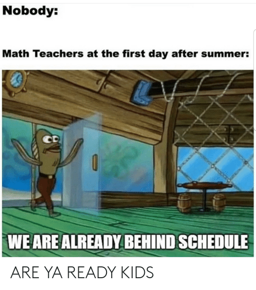 Day After: Nobody:  Math Teachers at the first day after summer:  CD  WE ARE ALREADY BEHIND SCHEDULE ARE YA READY KIDS