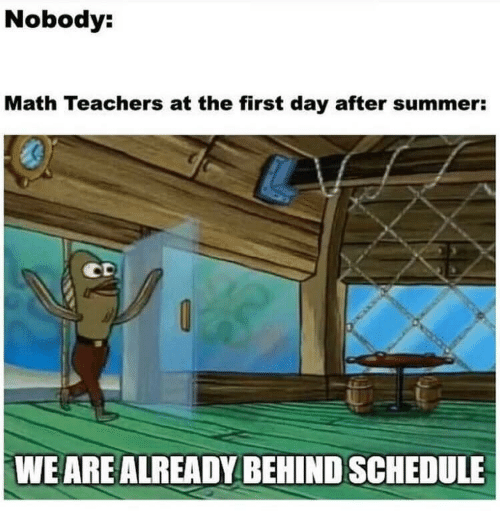 Day After: Nobody:  Math Teachers at the first day after summer:  WE ARE ALREADY BEHIND SCHEDULE