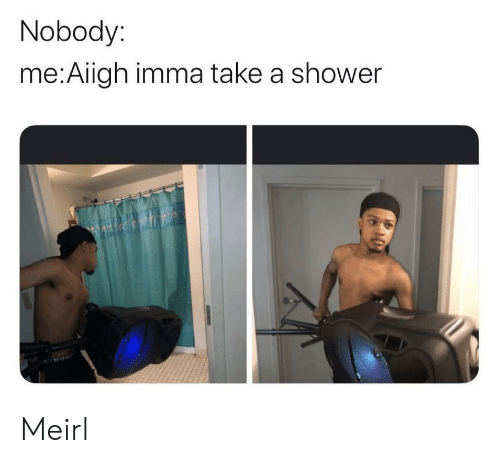 Shower, MeIRL, and Nobody: Nobody:  me:Aiigh imma take a shower Meirl