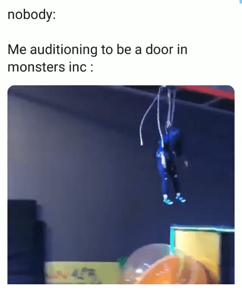 Monsters Inc: nobody:  Me auditioning to be a door in  monsters inc:  4