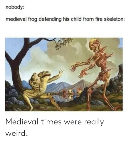 Fire, Weird, and Medieval: nobody:  medieval frog defending his child from fire skeleton: Medieval times were really weird.