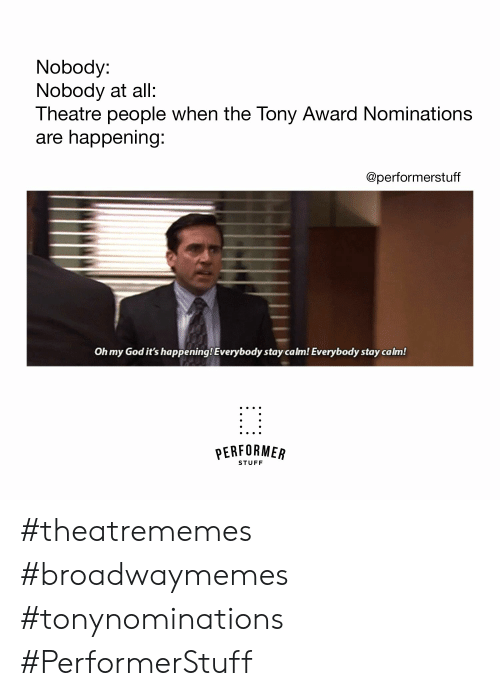 God, Oh My God, and Stuff: Nobody:  Nobody at all:  Theatre people when the Tony Award Nominations  are happening  @performerstuff  Oh my God it's happening! Everybody stay calm! Everybody stay calm!  PERFORMER  STUFF #theatrememes #broadwaymemes #tonynominations #PerformerStuff