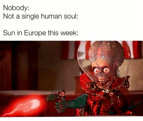 Memes, Europe, and Single: Nobody:  Not a single human soul:  Sun in Europe this week: