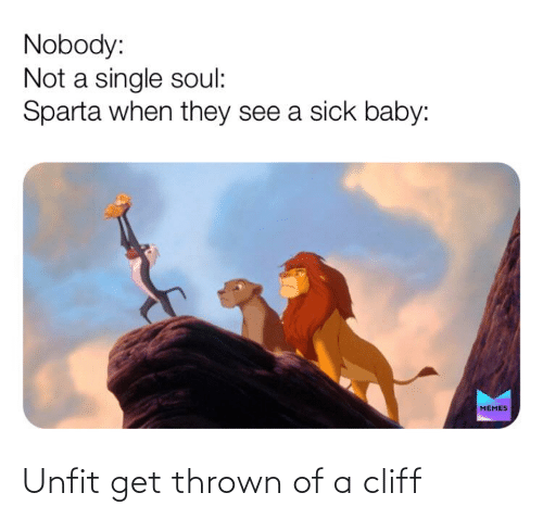 baby memes: Nobody:  Not a single soul:  Sparta when they see a sick baby:  MEMES Unfit get thrown of a cliff