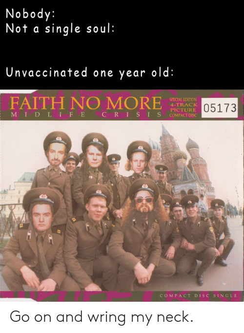 Faith No: Nobody:  Not a single soul:  Unvaccinated one year old:  FAITH NO MORE  SPECIAL EDITION  05173  4-TRACK  PICTURE  MIDL IFE  CRIS IS  COMPACT DISC  COMPACT DISC SINGLE Go on and wring my neck.