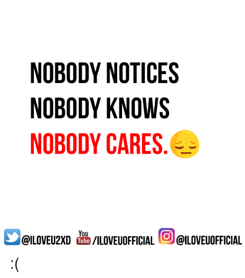 Nobody Know: NOBODY NOTICES  NOBODY KNOWS  NOBODY CARES  You  @ILOVEUOFFICIAL  /ILOVEUOFFICIAL  I Tube :(