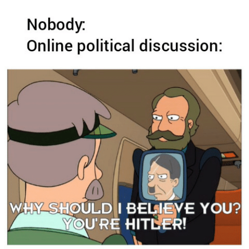 political: Nobody.  Online political discussion:  WHY SHOULD I BELIEVE YOU?  YOU'RE HITLER!