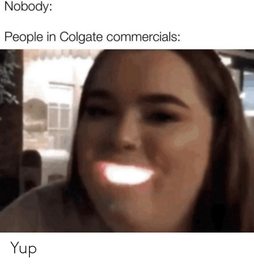 colgate: Nobody:  People in Colgate commercials: Yup