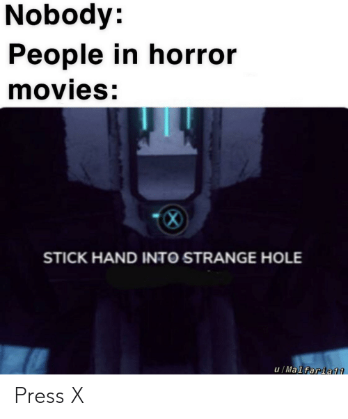Movies, Horror Movies, and Dank Memes: Nobody:  People in horror  movies:  STICK HAND INTO STRANGE HOLE  u/Malfaria11 Press X