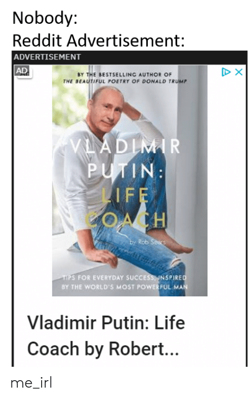 Beautiful, Donald Trump, and Life: Nobody:  Reddit Advertisement:  ADVERTISEMENT  AD  X  BY THE BESTSELLING AUTHOR OF  THE BEAUTIFUL POETRY OF DONALD TRUMP  VLADIMIR  PUTIN  LIFE  OACH  Ey Rob Sears  TIPS FOR EVERYDAY SUCCESS INSPIRED  BY THE WORLD'S MOST POWERFUL MAN  Vladimir Putin: Life  Coach by Rober... me_irl