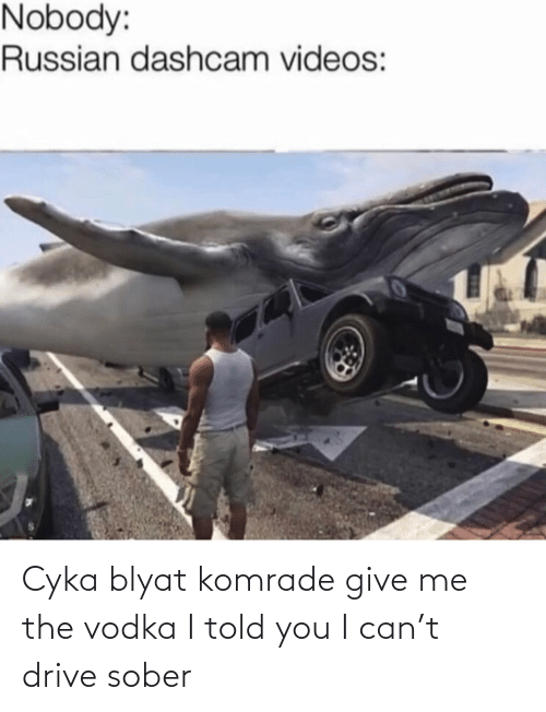 Russian: Nobody:  Russian dashcam videos: Cyka blyat komrade give me the vodka I told you I can't drive sober