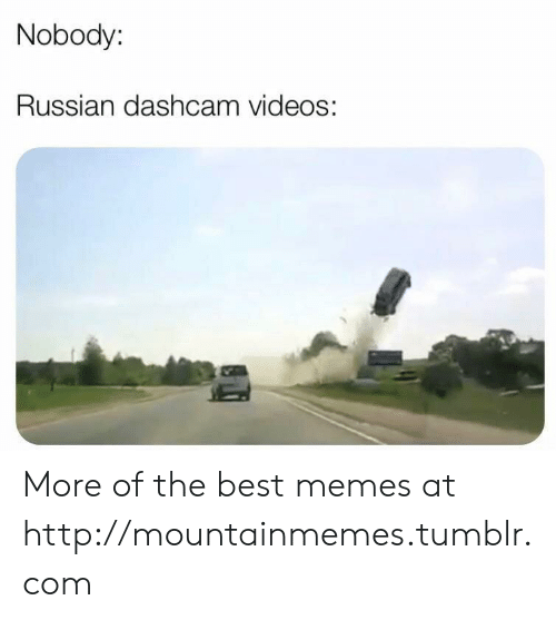 Memes, Tumblr, and Videos: Nobody:  Russian dashcam videoS: More of the best memes at http://mountainmemes.tumblr.com