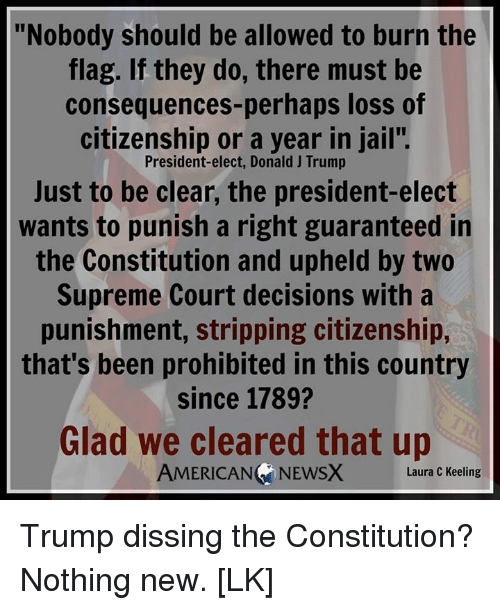 """upheld: Nobody should be allowed to burn the  flag. If they do, there must be  consequences-perhaps loss of  citizenship or a year in jail"""".  President-elect, Donald J Trump  Just to be clear, the president-elect  wants to punish a right guaranteed in  the Constitution and upheld by two  Supreme Court decisions with a  punishment, stripping citizenship,  that's been prohibited in this country  since 1789?  Glad we cleared that up  AMERICAN NEwsx Laura C Keeling Trump dissing the Constitution? Nothing new. [LK]"""