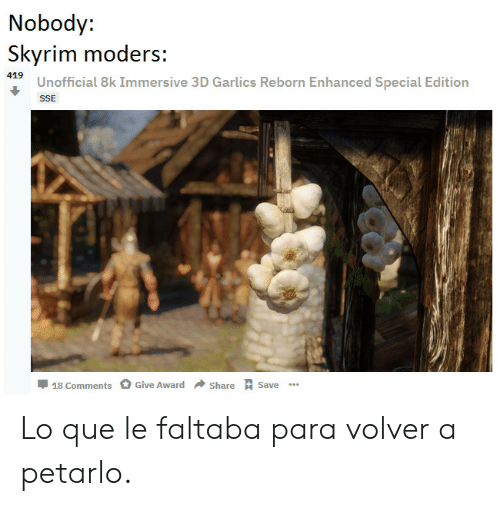 Skyrim, Reborn, and Que: Nobody:  Skyrim moders:  SUnofficial 8k Immersive 3D Garlics Reborn Enhanced Special Edition  SSE  Share Save  Give Award  18 Comments Lo que le faltaba para volver a petarlo.