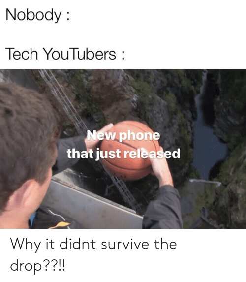 new phone: Nobody:  Tech YouTubers:  New phone  that just released Why it didnt survive the drop??!!