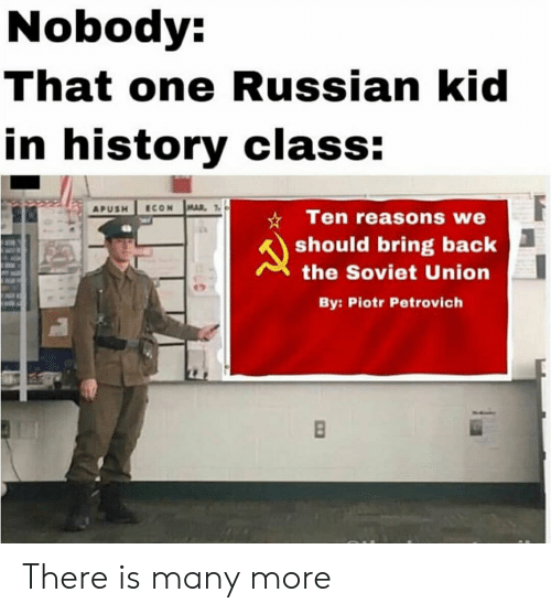 History, Russian, and Soviet: Nobody:  That one Russian kid  in history class:  APUSH ECON MAL  *Ten reasons we  should bring back  the Soviet Union  By: Piotr Petrovich There is many more
