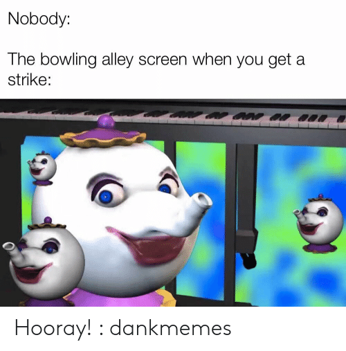 hooray: Nobody:  The bowling alley screen when you get a  strike: Hooray! : dankmemes