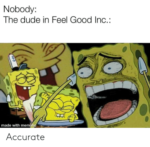 dude: Nobody:  The dude in Feel Good In.:  made with mematic Accurate